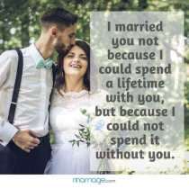 I married you not because I could spend a lifetime with you, but because I could not spend it without you.