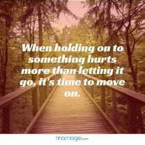 When holding on to something hurts more than letting it go, it's time to move on.