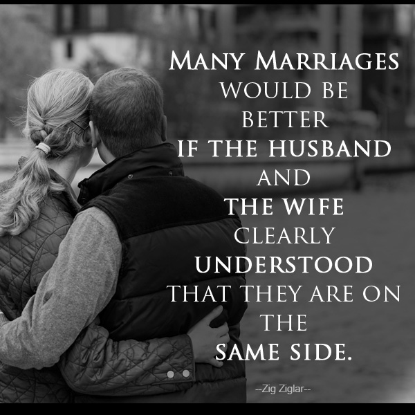 Many marriages would be better if the husband and the wife clearly understood that they are on the same side. - Zig Ziglar -