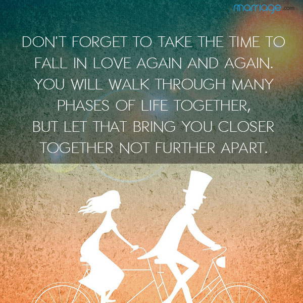 Don't forget to take the time to fall in love again and again. You will walk through many phases of life together, but let that bring you closer together not further apart.