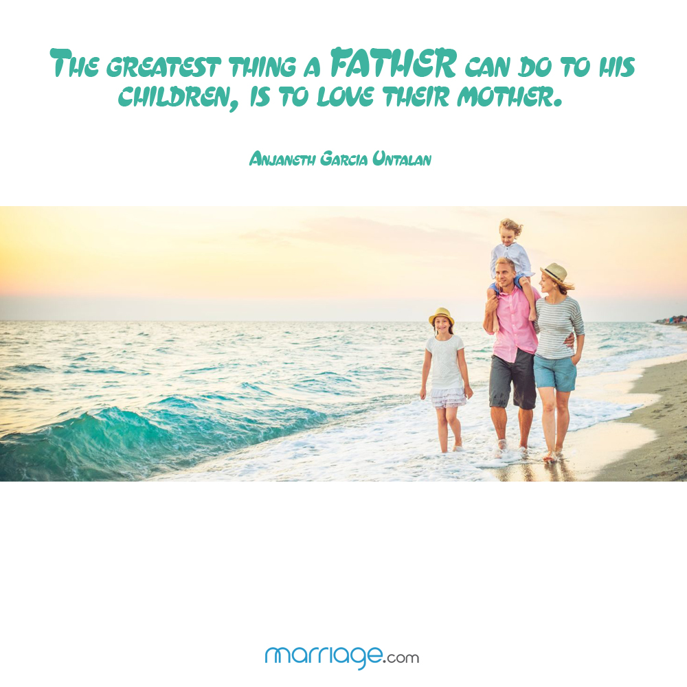 The greatest thing a father can do to  his children, is to love their mother. - Anjaneth Garcia Untalan