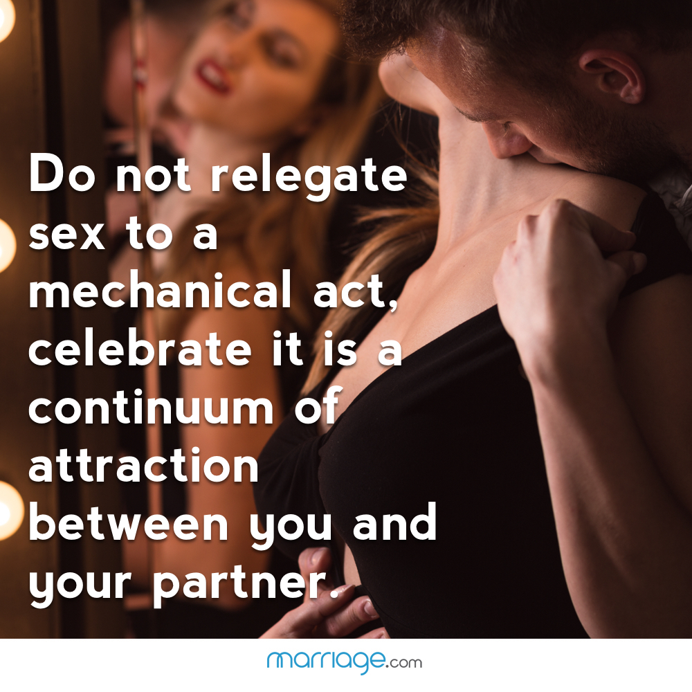 Do not relegate sex to a mechanical act, celebrate it is a continuum of attraction between you and your partner.