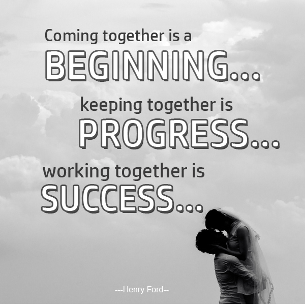 Coming together is a beginning... keeping together is progress...working together is success...  - Henry Ford-