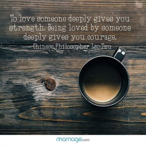 To love someone deeply gives you strength. Being loved by someone deeply gives you courage. Chinese Philosopher Lao Tzu