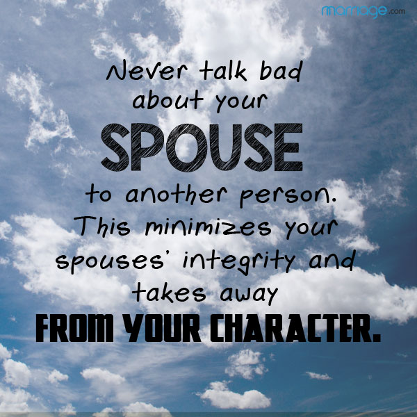 Never talk bad about your spouse to another person. This minimizes your spouses' integrity and takes away from your character.