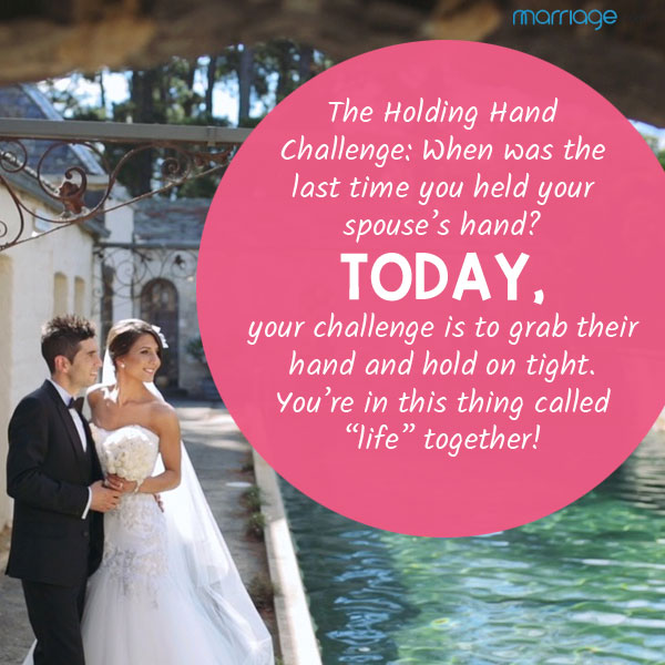 The holding hand challenge: When was the last time you held your spouse's hand? Today, your challenge is to grab their hand and hold on tight. You're in this thing called