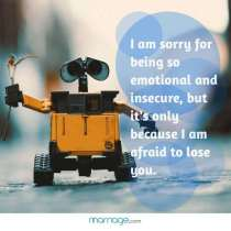 I am sorry for being so emotional and insecure, but it's only because I am afraid to lose you.
