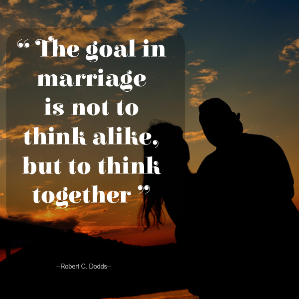 The goal in marriage is not to think alike, but to think together ...Robert C. Dodds...