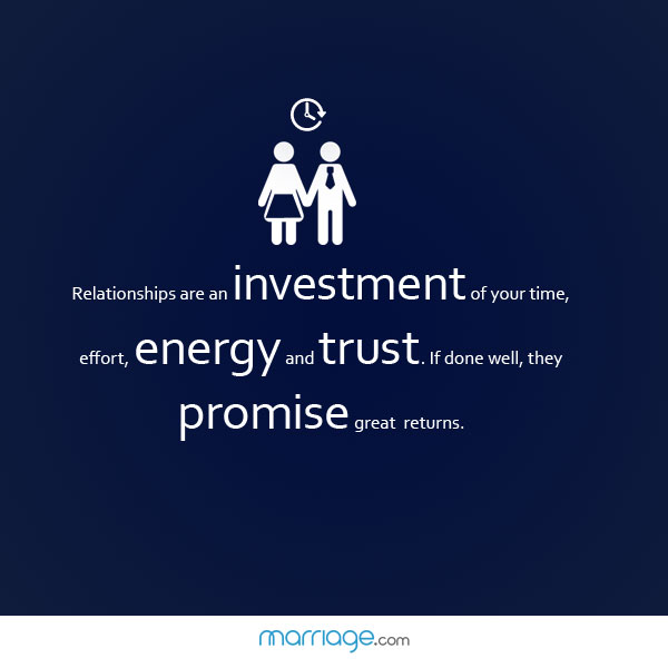 Relationships are an investment of your time, effort, energy and trust. If done well,they promise great returns.