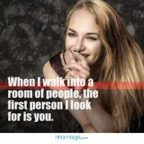When I walk into a room of people, the first person I look for is you.
