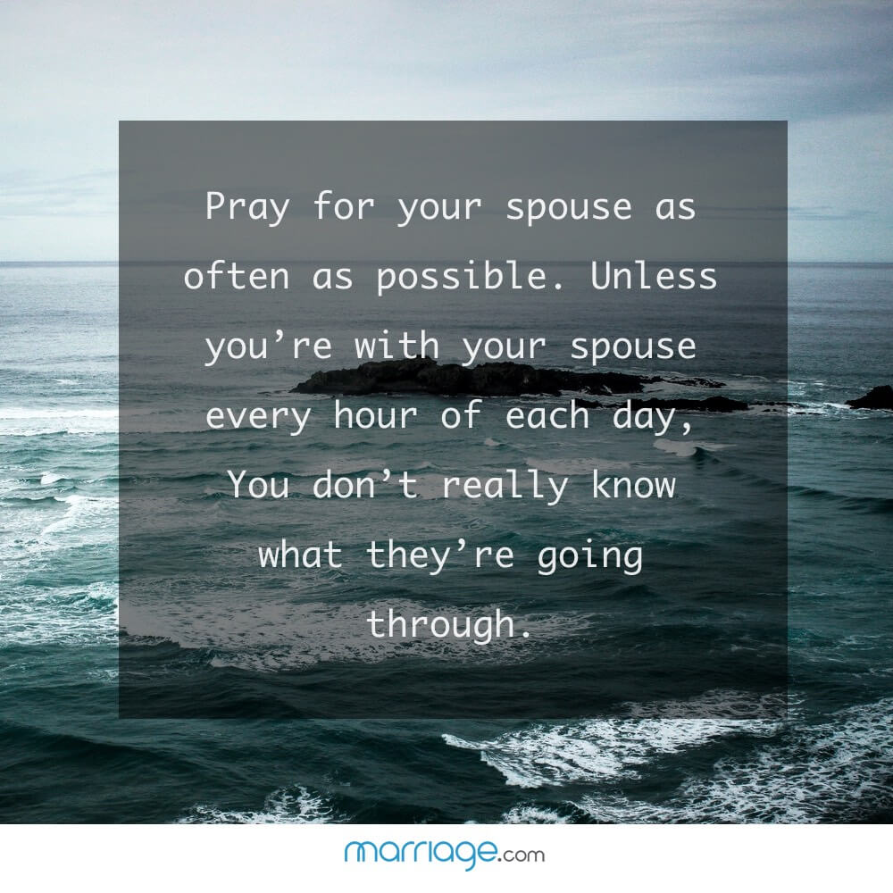 Pray for your spouse as often as possible. Unless you\'re with your spouse every hour of every day, you don\'t really know what they\'re going through.
