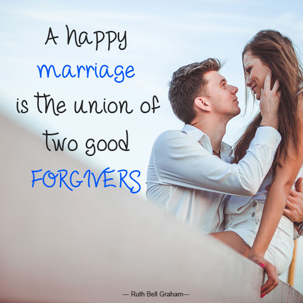 A happy marriage is the union of two good forgivers ...Ruth Bell Graham...