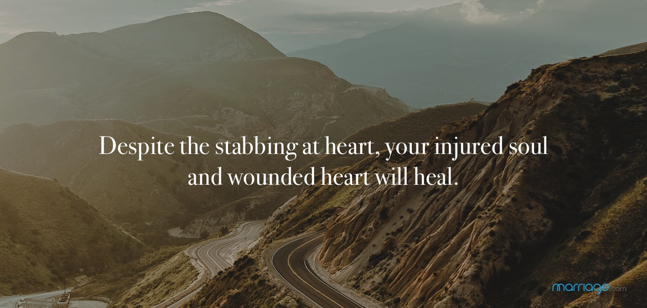 Despite the stabbing at heart, your injured soul and wounded heart will heal.