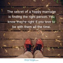 The secret of a happy marriage is finding the right person. You know they\'re right if you love to be with them all the time.