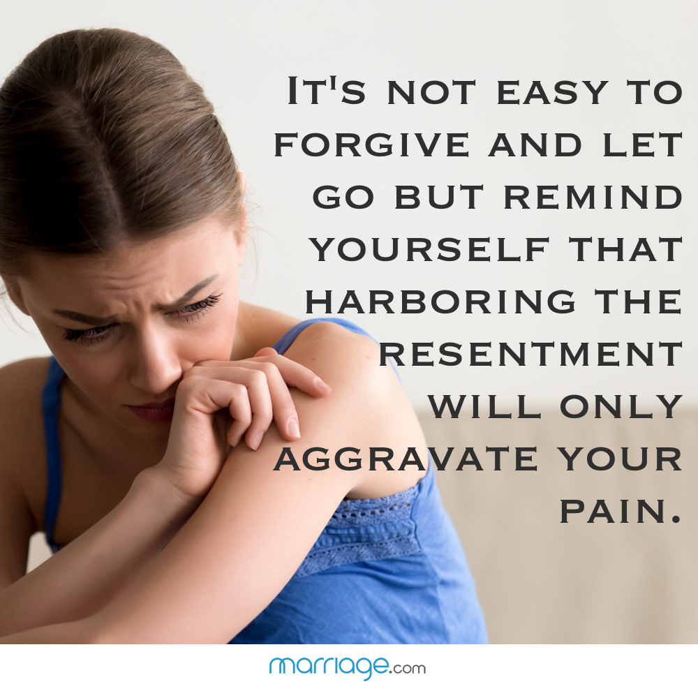 It's not easy to forgive and let go but remind yourself that harboring the resentment will only aggravate your pain.