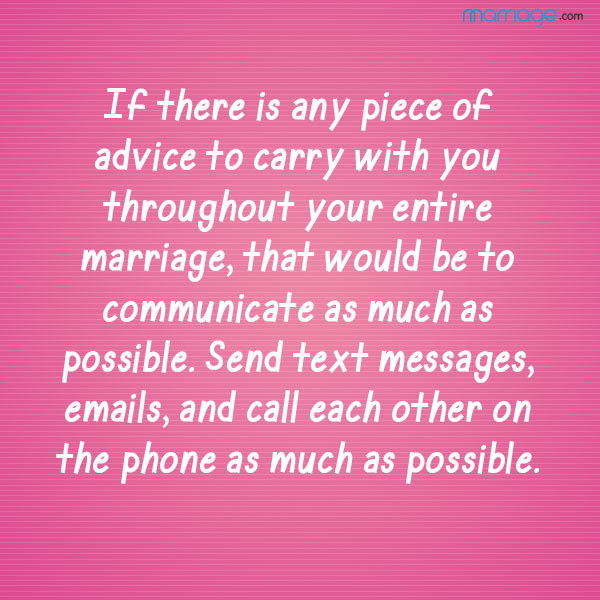 If there is any piece of advice to carry with you throughout your entire marriage, that would be to communicate as much as possible. Send text messages, emails, and call each other on the phone as much as possible.