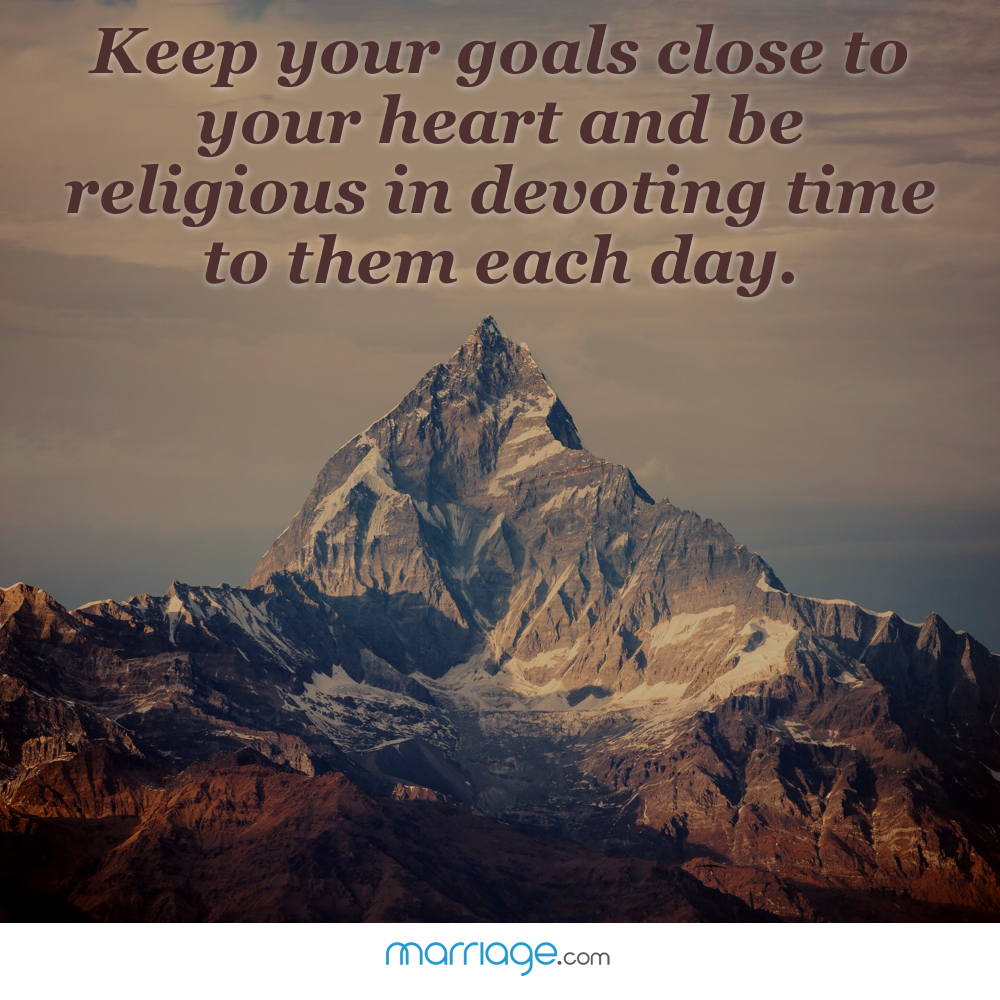Keep your best wishes and your loftiest goals close to your heart and be religious in devoting time to them each day.