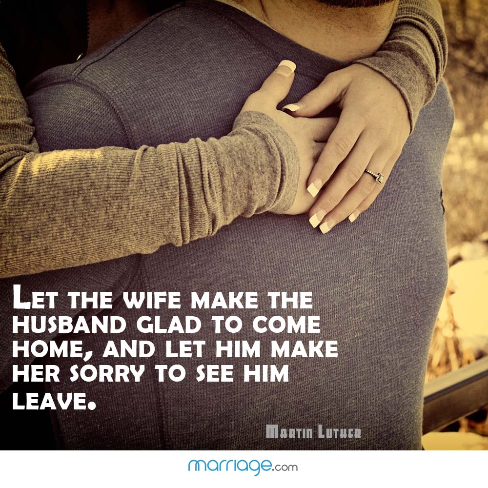 Let the wife make the husband glad to come home, and let him make her sorry to see him leave.  - Martin Luther