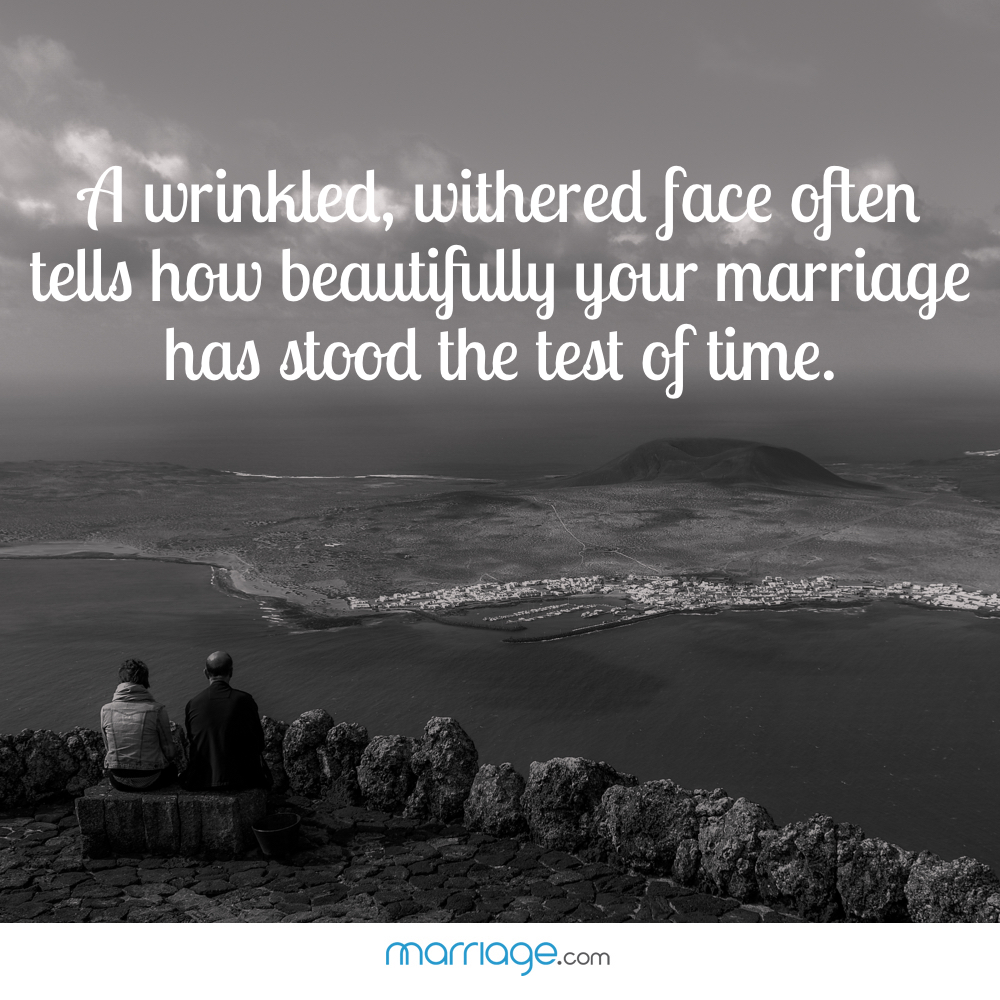A wrinkled, withered face often tells how beautifully your marriage has stood the test of time.