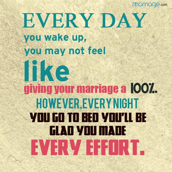 Every day you wake up, you may not feel like giving your marriage a 100%..However, every night you go to bed you'll be glad you made every effort.