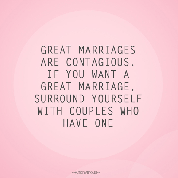 Great marriages are contagious. If you want a great marriage, surround yourself with couples who have one! - Anonymous -