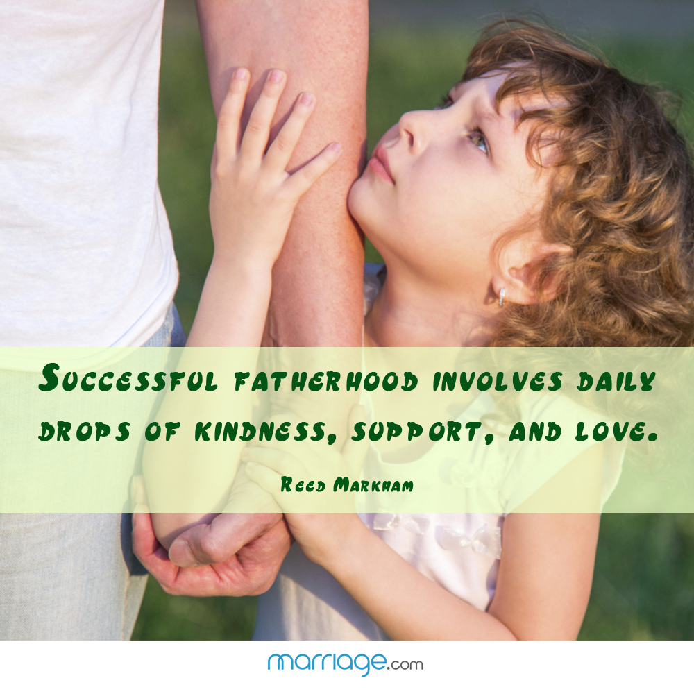 Successful Fatherhood involves daily drops of kindness, support, and love. - Reed Markham