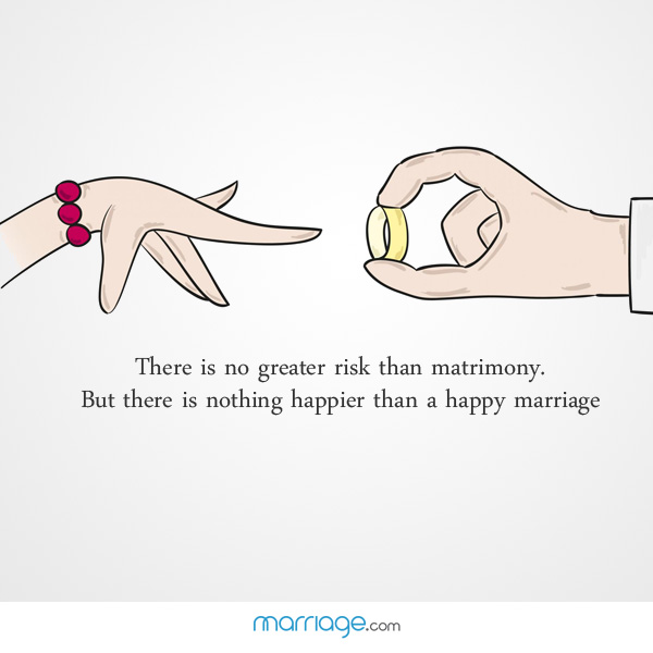 there is no greater risk than matrimony but there is nothing