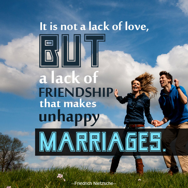 It is not a lack of love, but a lack of friendship that makes unhappy marriages.  ...Friedrich Nietzsche...