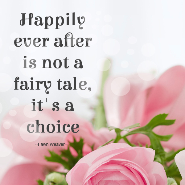 Happily ever after is not a fairy tale, it's a choice! - Fawn Weaver -