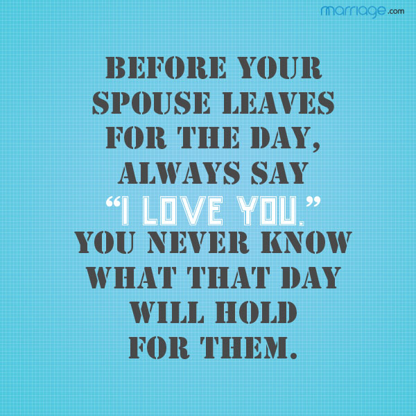 """Before your spouse leaves for the day, always say \""""i love you.\"""" you never know what that day will hold for them."""
