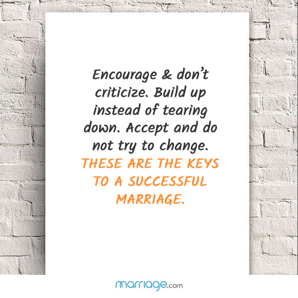 Encourage & don't criticize. Build up instead of tearing down. Accept and do not try to change. These are the keys to a successful marriage.