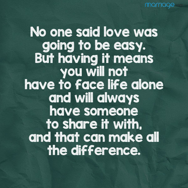 No one said love was going to be easy.  But having it means you will not have to face life alone and will always have someone to share it with, and that can make all the difference.
