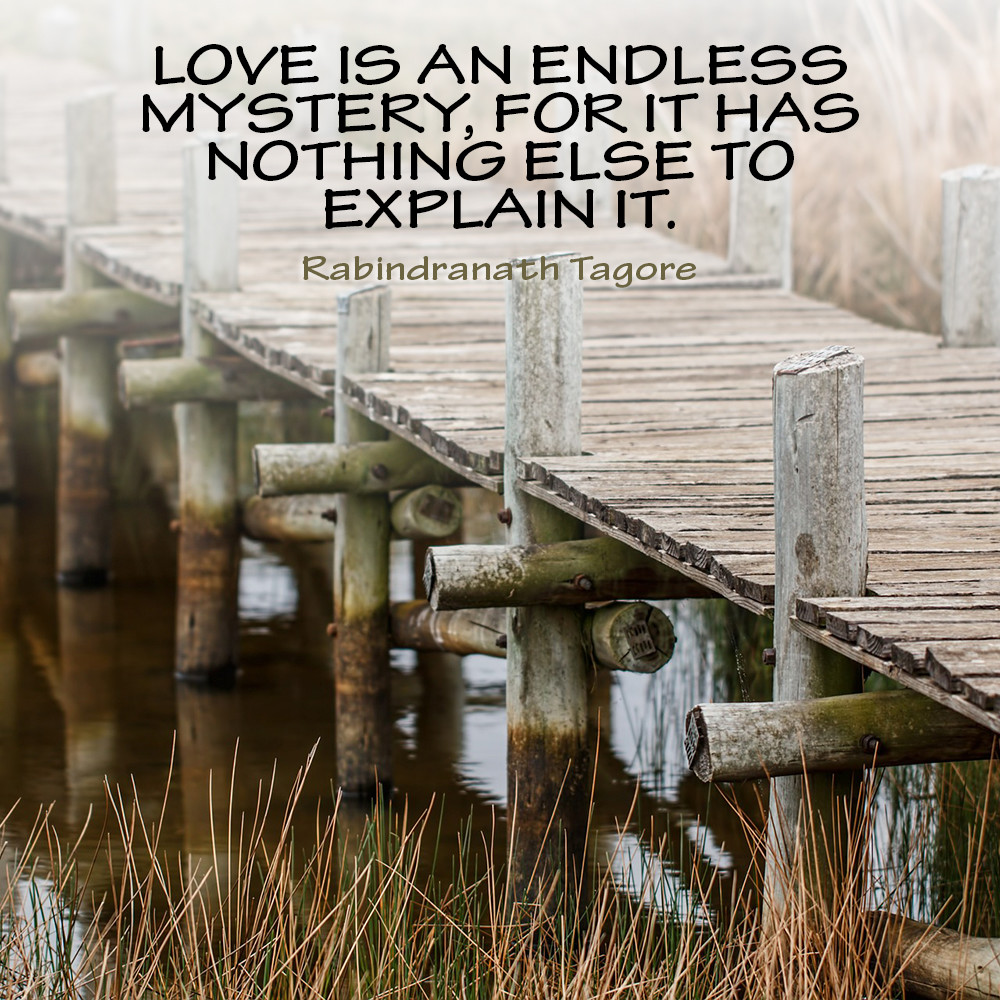Love is an endless mystery, for it has nothing else to explain it. Rabindranath Tagore