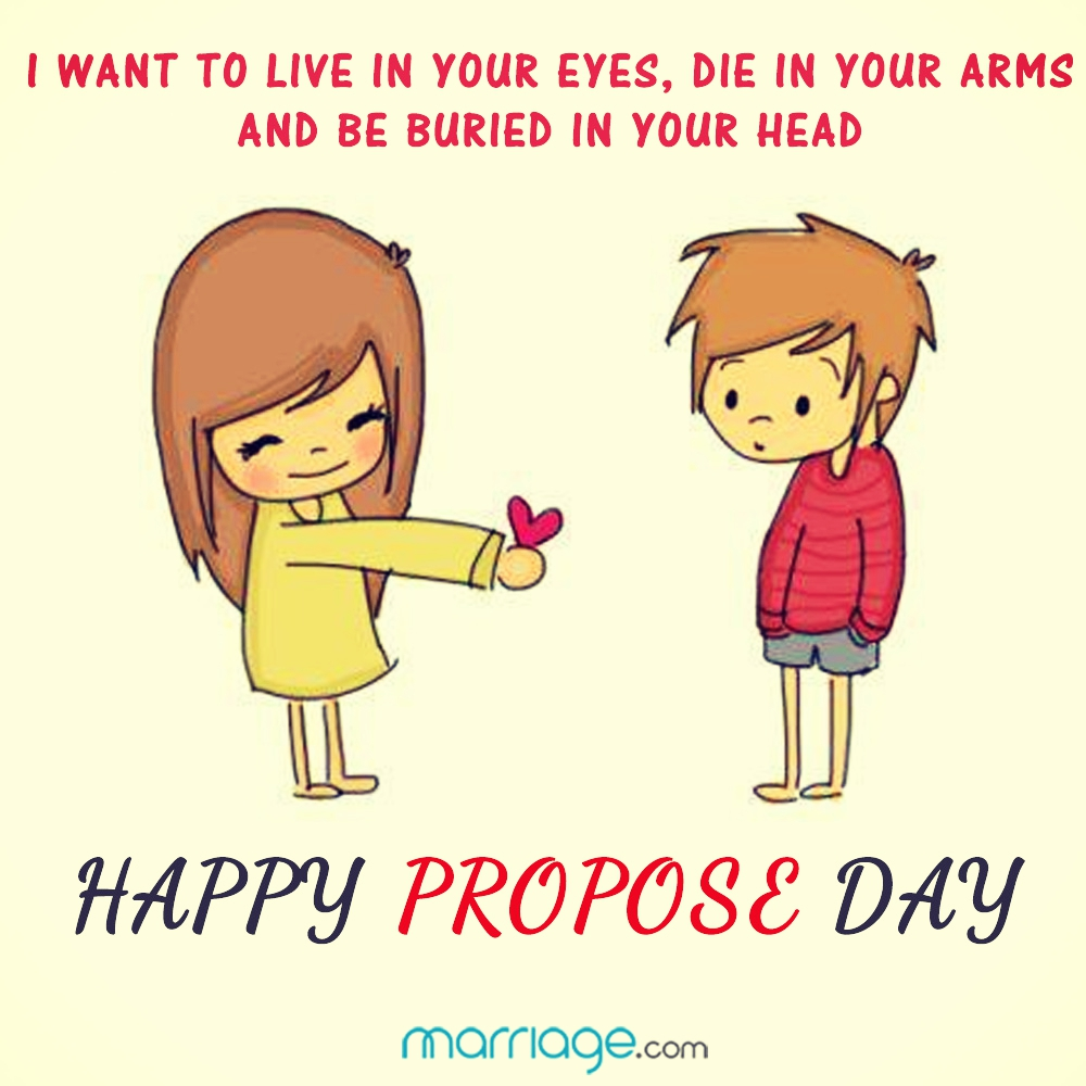 I want to live in your eyes, die in your arms and be buried in head. Happy Propose Day