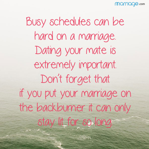 Busy schedules can be hard on a marriage. Dating your mate is extremely important. Don't forget that if you put your marriage on the backburner it can only stay lit for so long.