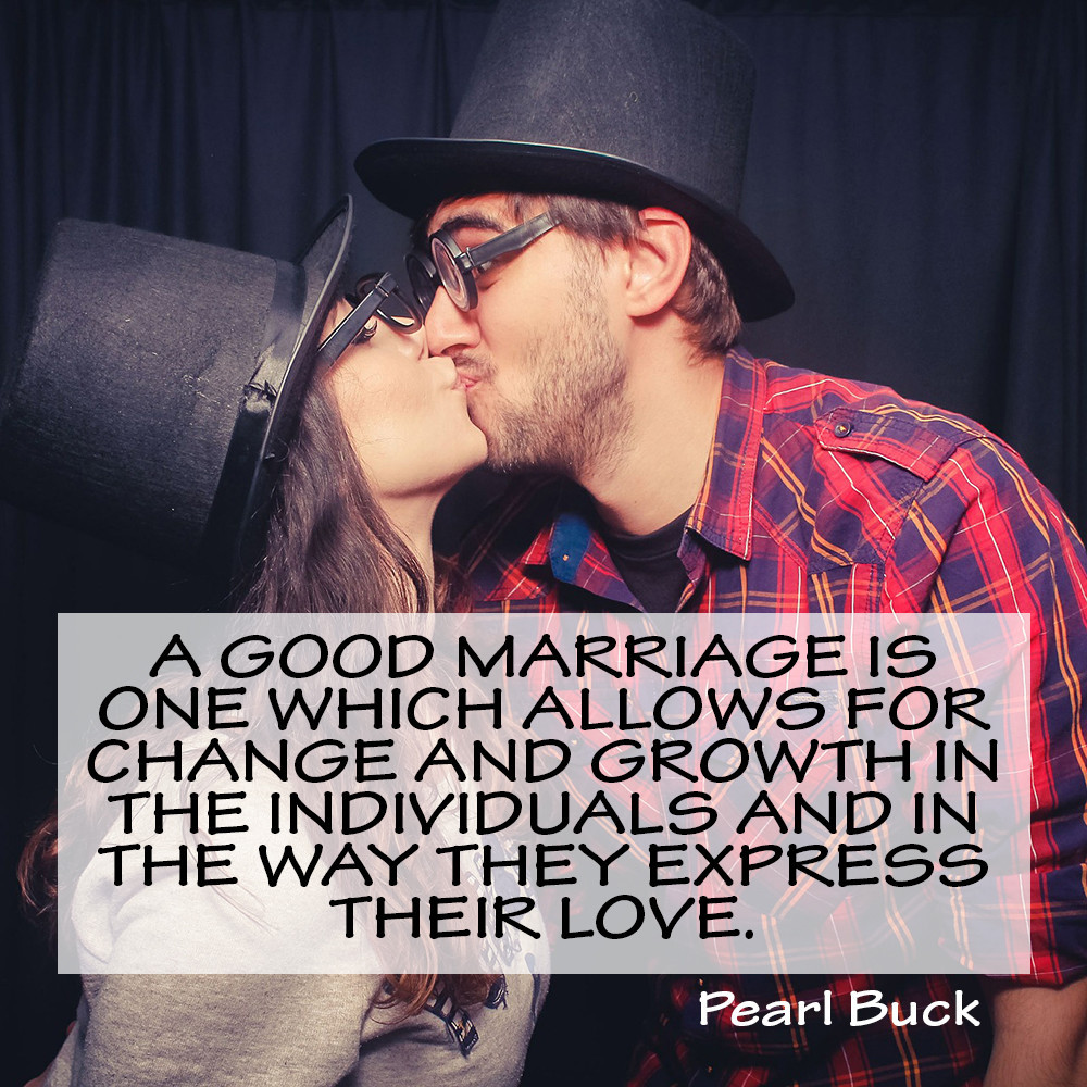 A good marriage is one which allows for change and growth in the individuals and in the way they express their love. Pearl Buck