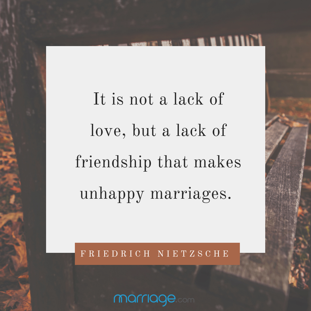 It is not a lack of love,but a lack of friendship that makes unhappy marriages.