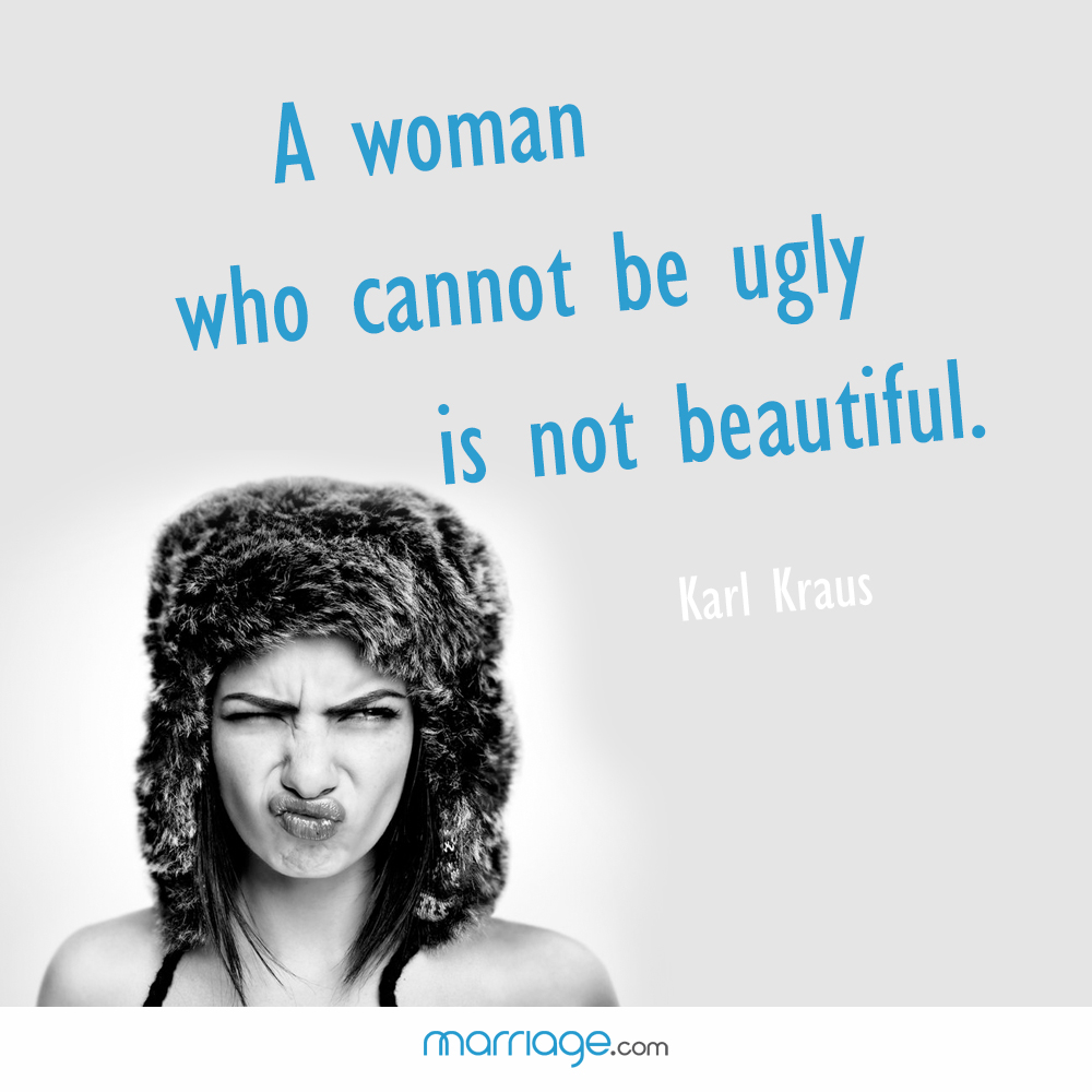 A woman who cannot be ugly is not beautiful. Karl Kraus