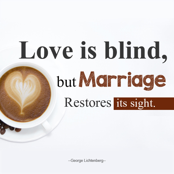 Love is blind, but Marriage Restores its sight.
