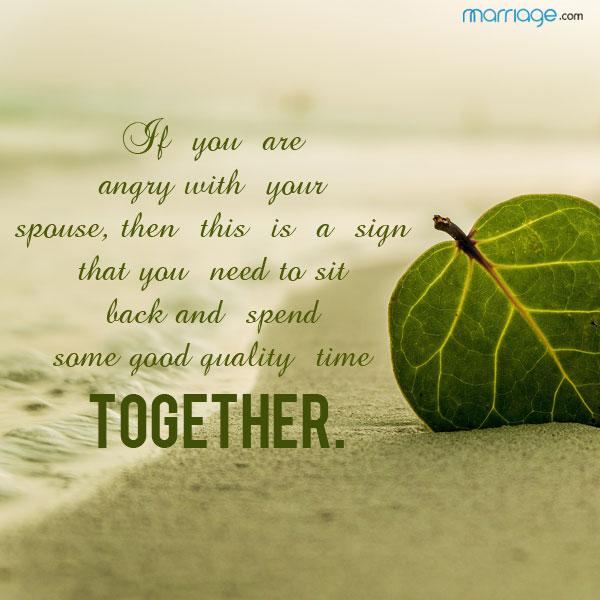If you are angry with your spouse, then this is a sign that you need to sit back and spend some good quality time together.