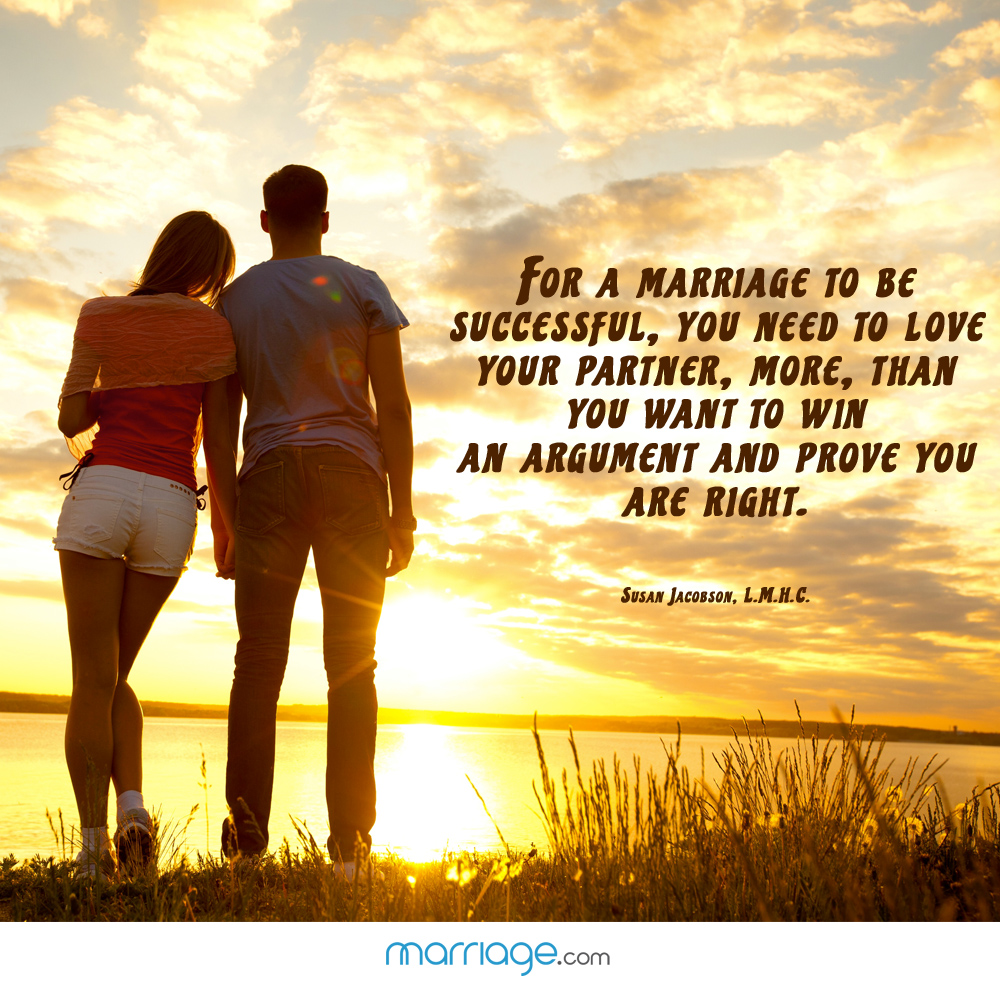 For a marriage to be successful, you need to love your partner, more, than you want to win an argument and prove you are right. - Susan Jacobson.L.M.H.C