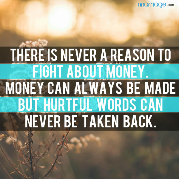 There is never a reason to fight about money. money can always be made but hurtful words can never be taken back.