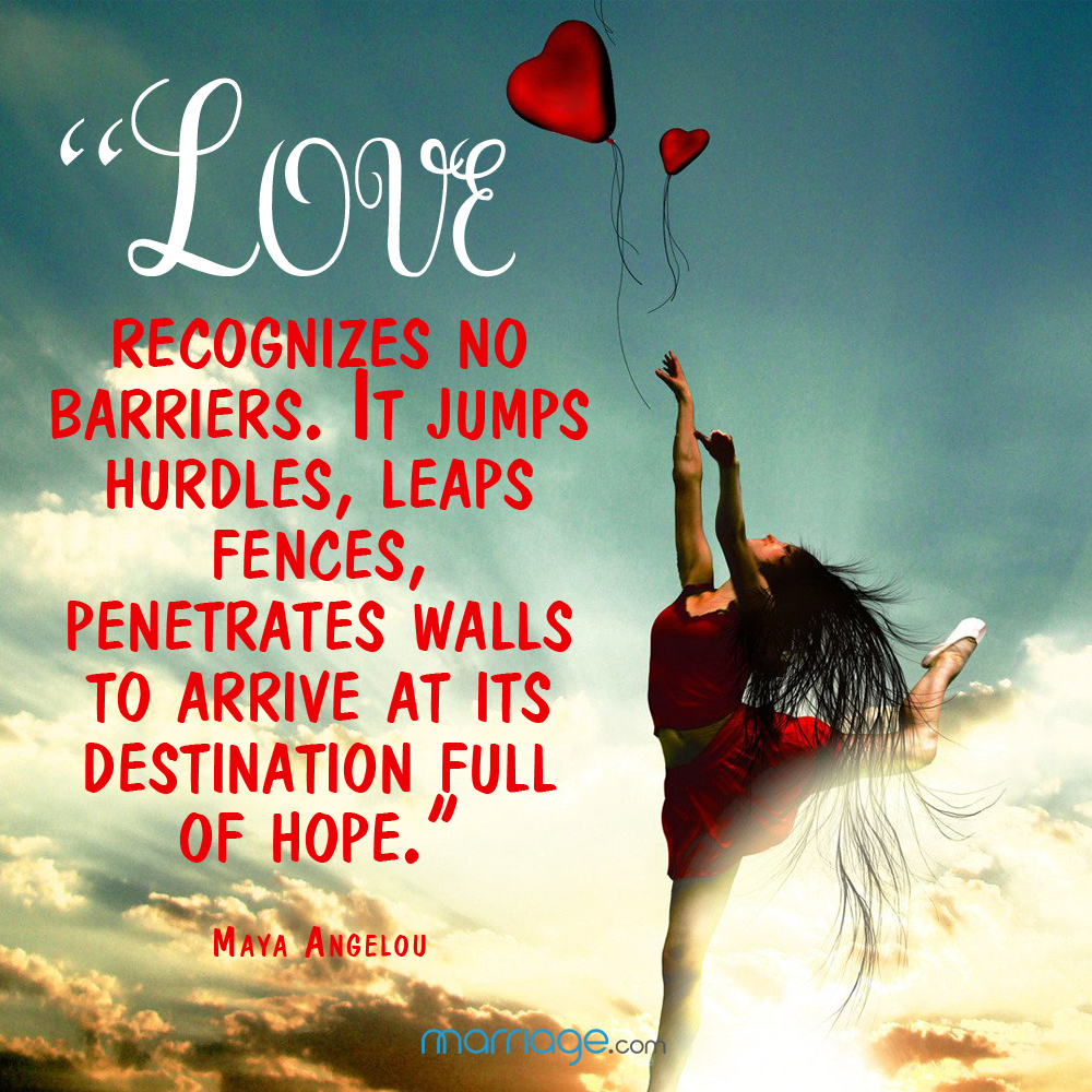 """Love recognizes no barriers. It jumps hurdles, leaps fences, penetrates walls to arrive at its destination full of hope.\""  - Maya Angelou"