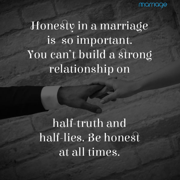 Honesty in a marriage is so important. You can't build a strong relationship on half-truth and half-lies. Be honest at all times.