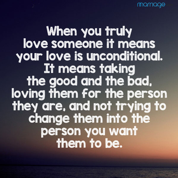 When you truly love someone it means your love is unconditional. It means taking the good and the bad, loving them for the person they are, and not trying to change them into the person you want them to be.