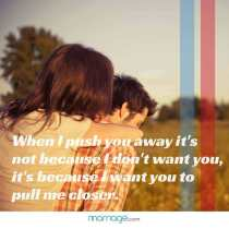 When I push you away it\'s not because I don\'t want you, it\'s because I want you to pull me closer.