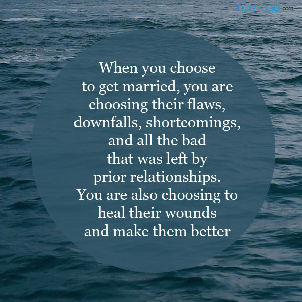 When you choose to get married, you are choosing their flaws, downfalls, shortcomings, and all the bad that was left by prior relationships.You are also choosing to heal their wounds and make them better