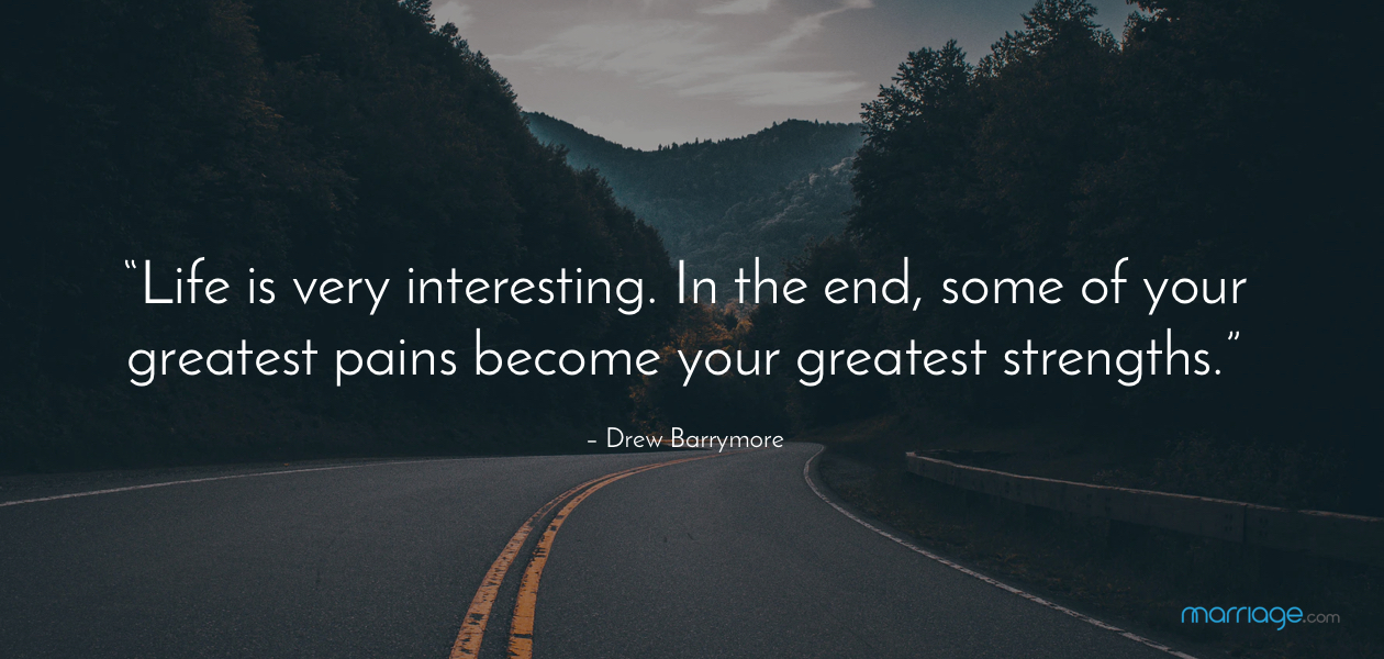 """Life is very interesting. In the end, some of your greatest pains become your greatest strengths."" – Drew Barrymore"