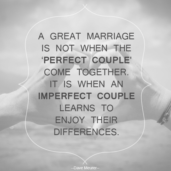 A great marriage is not when the \'perfect couple\' come together. It is when an imperfect couple learns to enjoy their differences. - Dave Meurer-