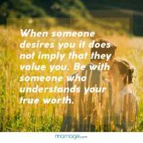 When someone desires you it does not imply that they value you. Be with someone who understands your true worth.